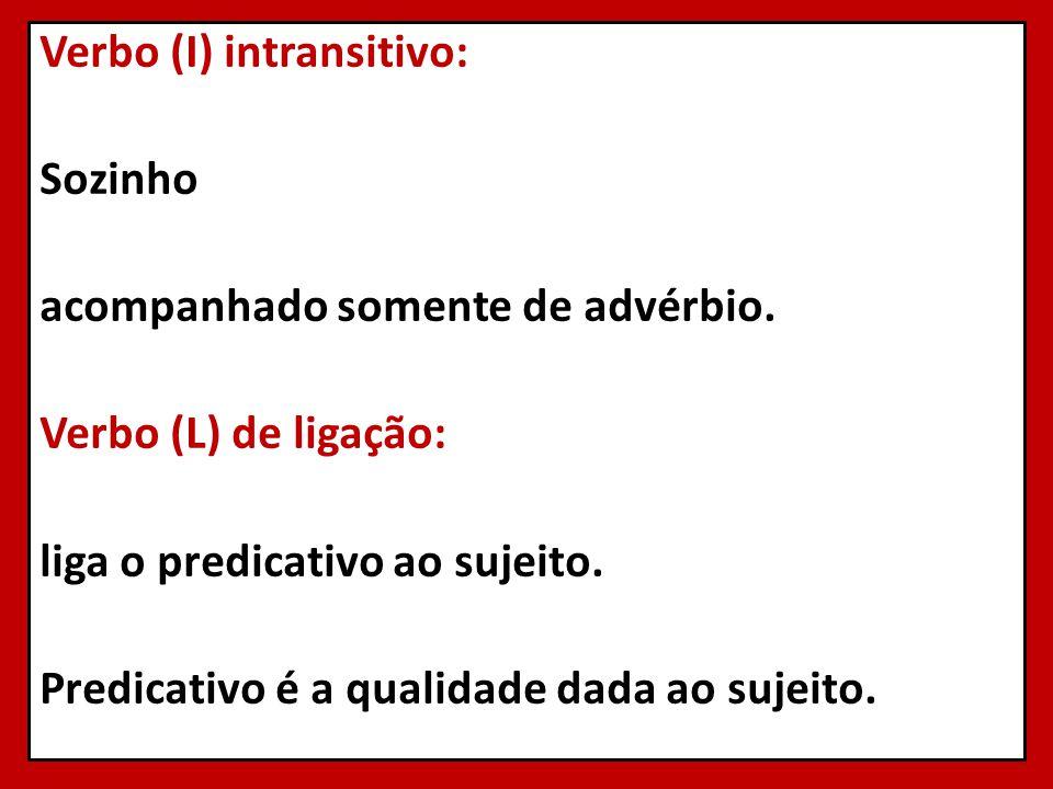 Verbo (I) intransitivo: Sozinho acompanhado somente de advérbio. Verbo (L) de ligação: liga o predicativo ao sujeito. Predicativo é a qualidade dada a