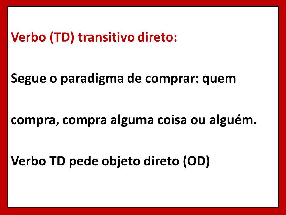 Verbo (TD) transitivo direto: Segue o paradigma de comprar: quem compra, compra alguma coisa ou alguém. Verbo TD pede objeto direto (OD)