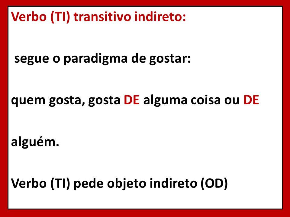 Verbo (TI) transitivo indireto: segue o paradigma de gostar: quem gosta, gosta DE alguma coisa ou DE alguém. Verbo (TI) pede objeto indireto (OD)