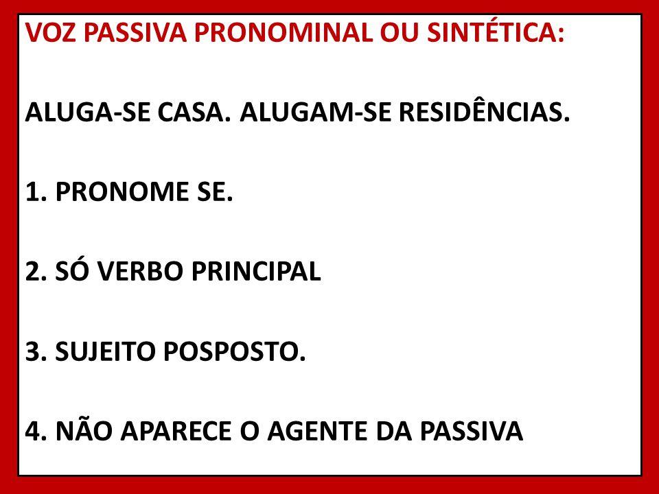 VOZ PASSIVA PRONOMINAL OU SINTÉTICA: ALUGA-SE CASA. ALUGAM-SE RESIDÊNCIAS. 1. PRONOME SE. 2. SÓ VERBO PRINCIPAL 3. SUJEITO POSPOSTO. 4. NÃO APARECE O
