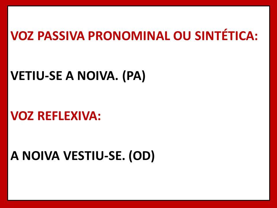 VOZ PASSIVA PRONOMINAL OU SINTÉTICA: VETIU-SE A NOIVA. (PA) VOZ REFLEXIVA: A NOIVA VESTIU-SE. (OD)