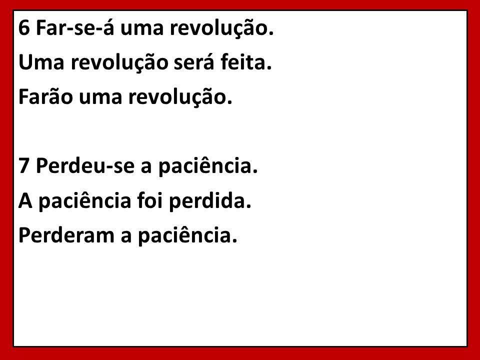 6 Far-se-á uma revolução. Uma revolução será feita. Farão uma revolução. 7 Perdeu-se a paciência. A paciência foi perdida. Perderam a paciência.