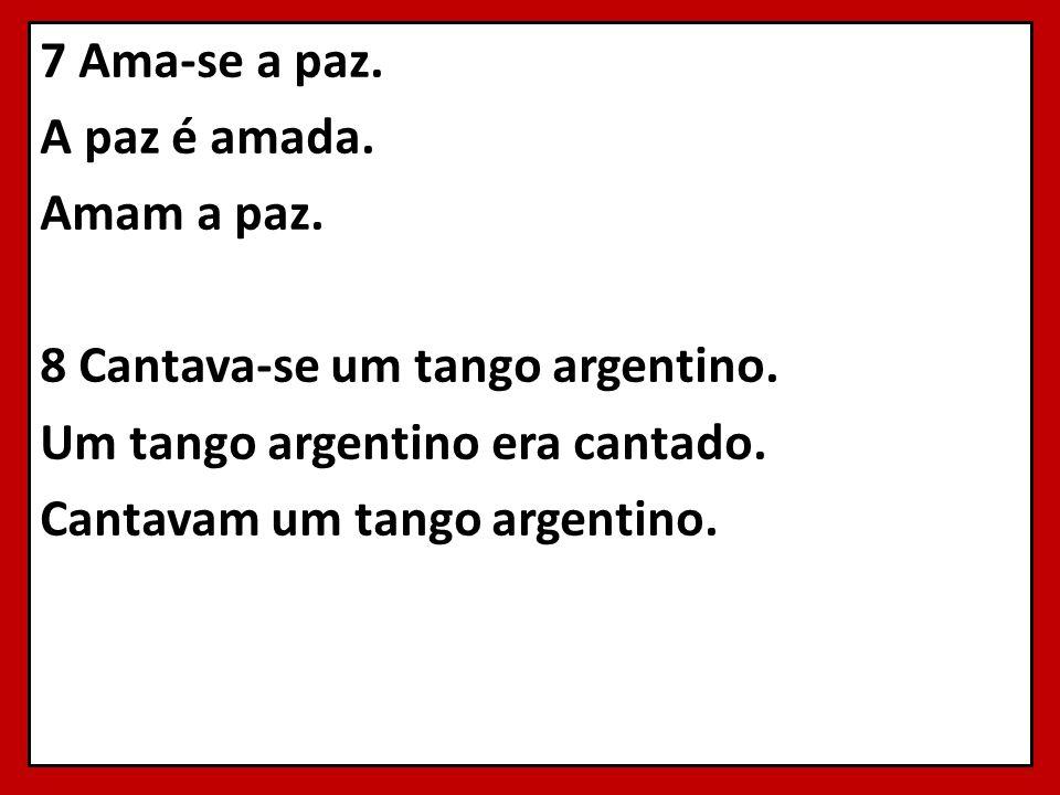 7 Ama-se a paz. A paz é amada. Amam a paz. 8 Cantava-se um tango argentino. Um tango argentino era cantado. Cantavam um tango argentino.