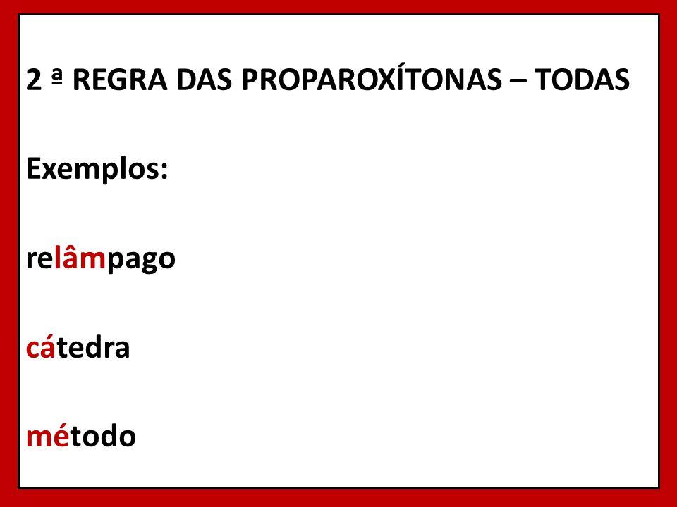 2 ª REGRA DAS PROPAROXÍTONAS – TODAS Exemplos: relâmpago cátedra método