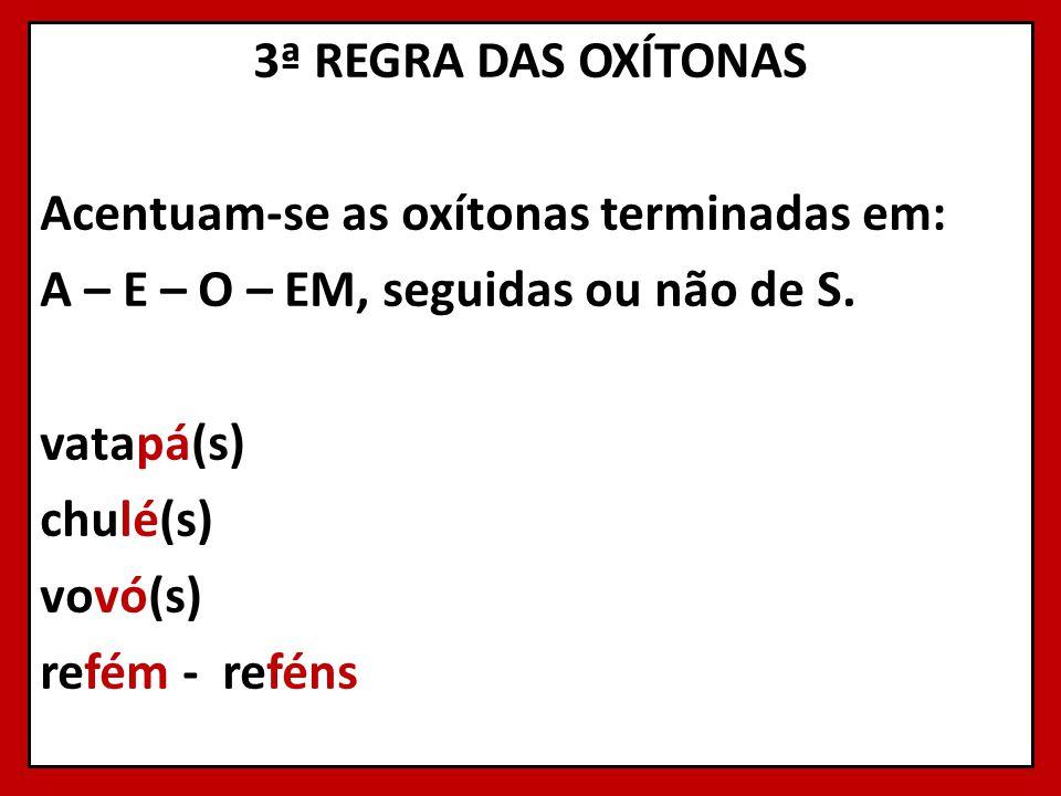 3ª REGRA DAS OXÍTONAS Acentuam-se as oxítonas terminadas em: A – E – O – EM, seguidas ou não de S. vatapá(s) chulé(s) vovó(s) refém - reféns