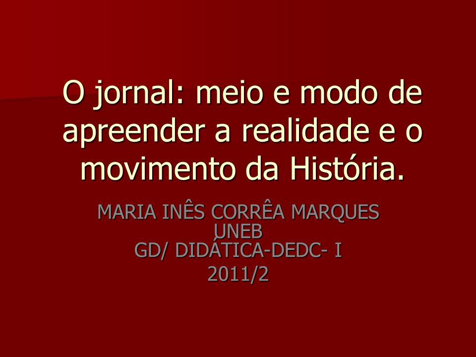 O jornal: meio e modo de apreender a realidade e o movimento da História. MARIA INÊS CORRÊA MARQUES UNEB GD/ DIDÁTICA-DEDC- I 2011/2