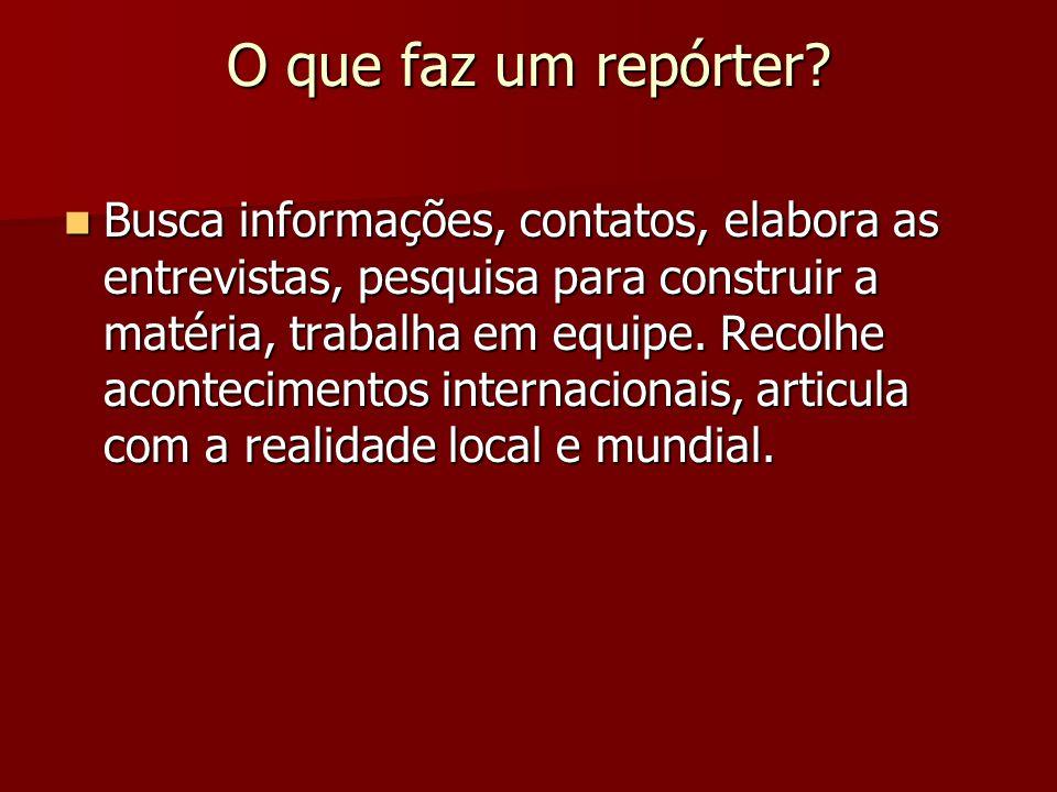 O que faz um repórter? Busca informações, contatos, elabora as entrevistas, pesquisa para construir a matéria, trabalha em equipe. Recolhe acontecimen