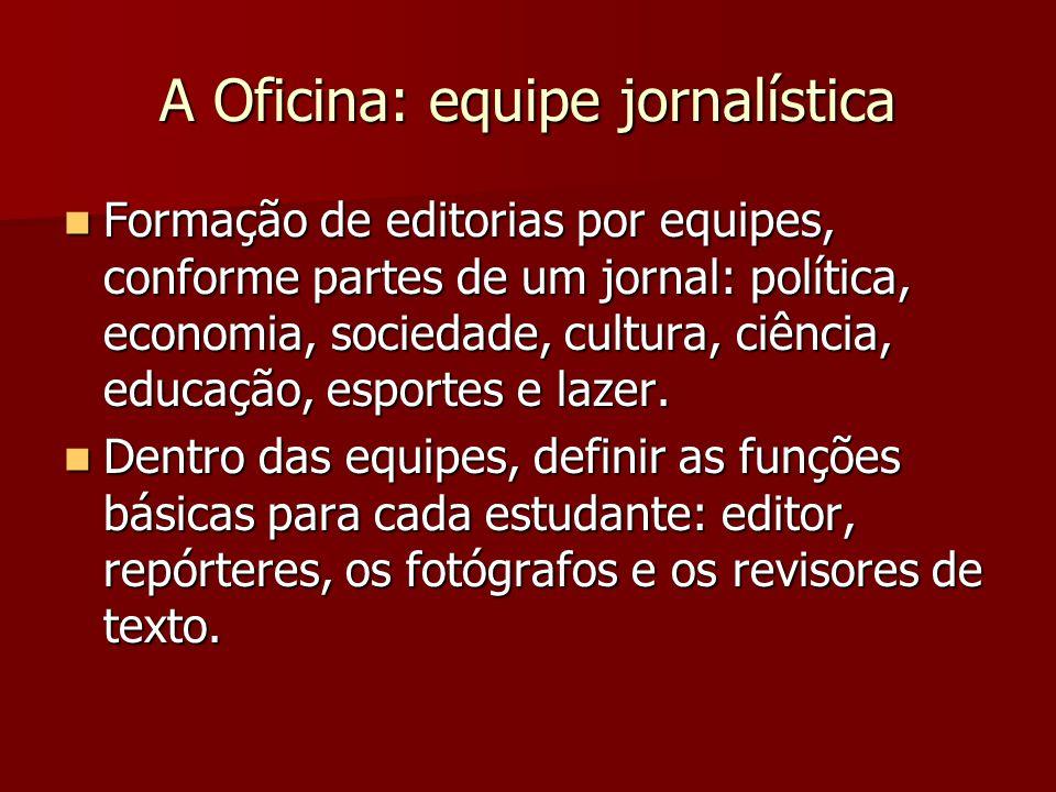 A Oficina: equipe jornalística Formação de editorias por equipes, conforme partes de um jornal: política, economia, sociedade, cultura, ciência, educa