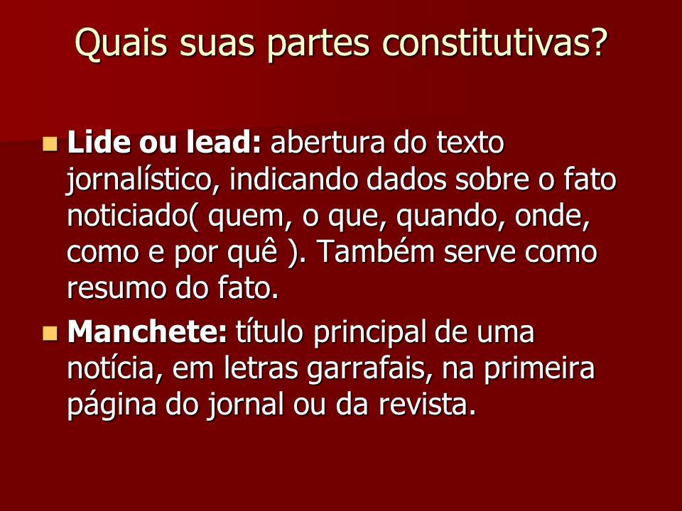Quais suas partes constitutivas? Lide ou lead: abertura do texto jornalístico, indicando dados sobre o fato noticiado( quem, o que, quando, onde, como