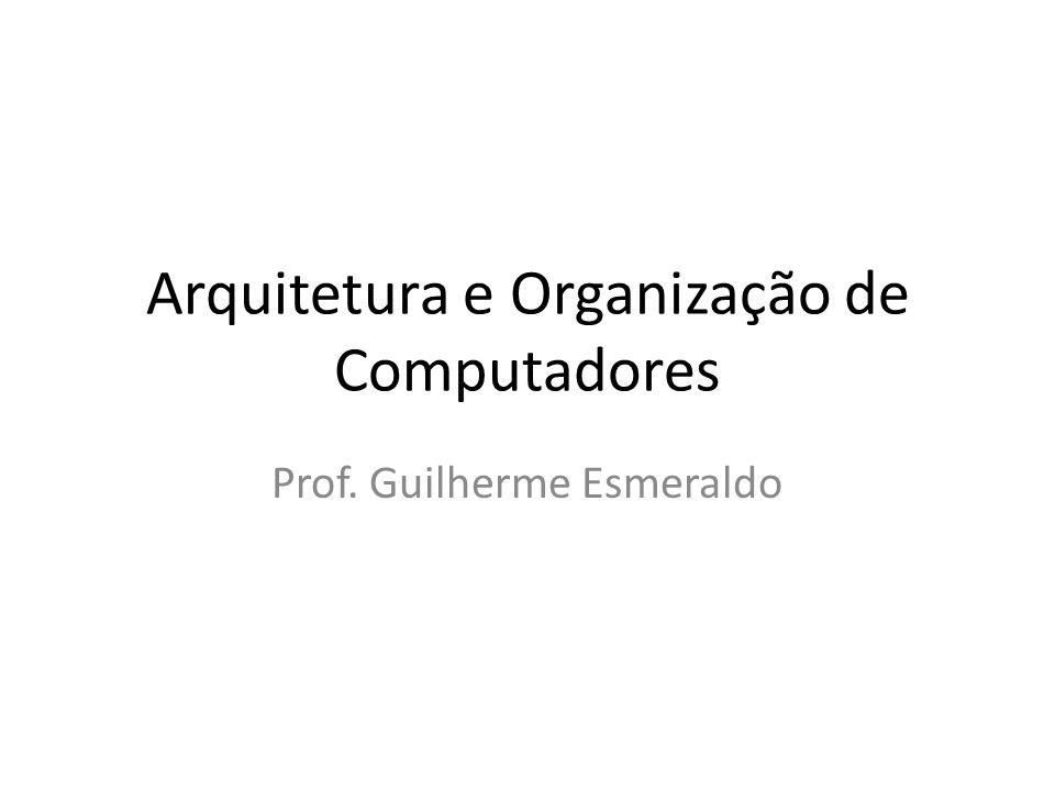 Arquitetura e Organização de Computadores Prof. Guilherme Esmeraldo