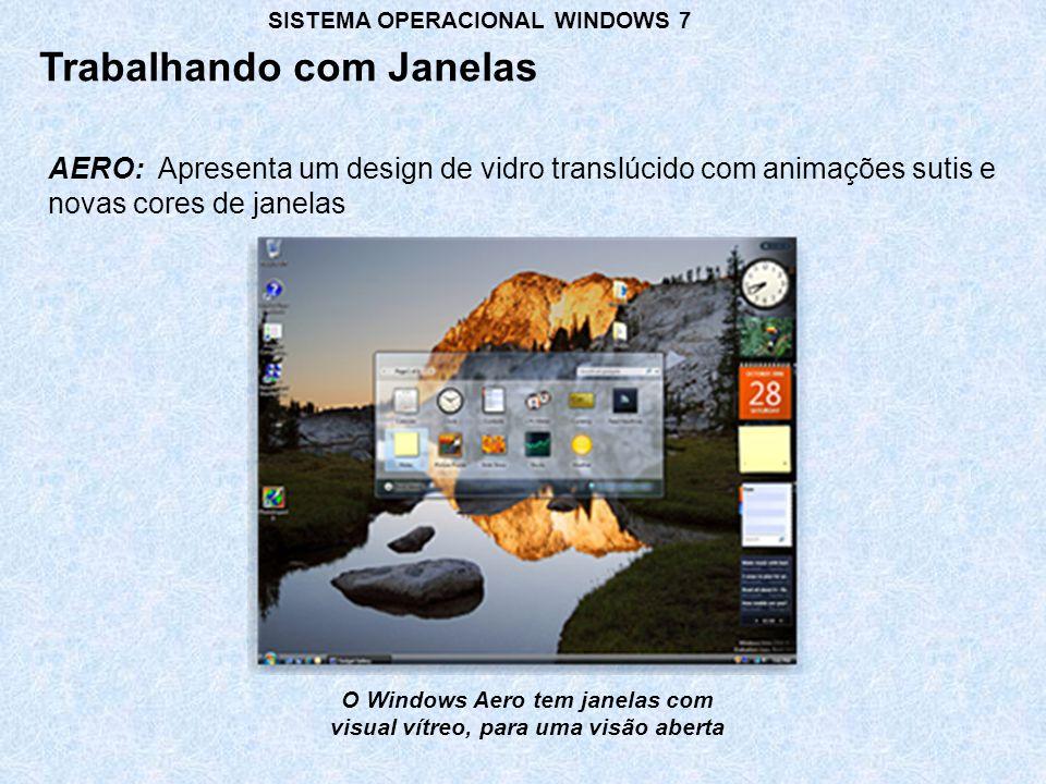 AERO: Apresenta um design de vidro translúcido com animações sutis e novas cores de janelas Trabalhando com Janelas SISTEMA OPERACIONAL WINDOWS 7 O Windows Aero tem janelas com visual vítreo, para uma visão aberta