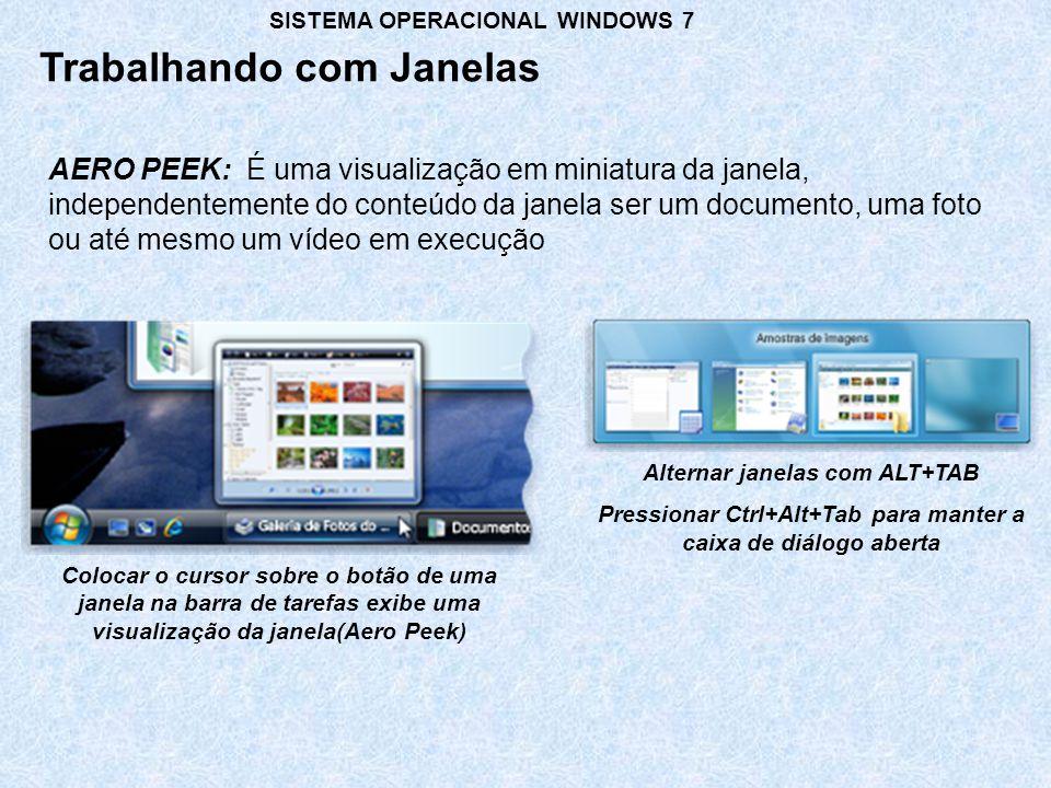AERO PEEK: É uma visualização em miniatura da janela, independentemente do conteúdo da janela ser um documento, uma foto ou até mesmo um vídeo em execução Trabalhando com Janelas SISTEMA OPERACIONAL WINDOWS 7 Colocar o cursor sobre o botão de uma janela na barra de tarefas exibe uma visualização da janela(Aero Peek) Alternar janelas com ALT+TAB Pressionar Ctrl+Alt+Tab para manter a caixa de diálogo aberta