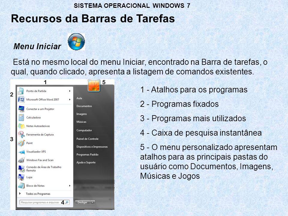Recursos da Barras de Tarefas SISTEMA OPERACIONAL WINDOWS 7 Está no mesmo local do menu Iniciar, encontrado na Barra de tarefas, o qual, quando clicado, apresenta a listagem de comandos existentes.