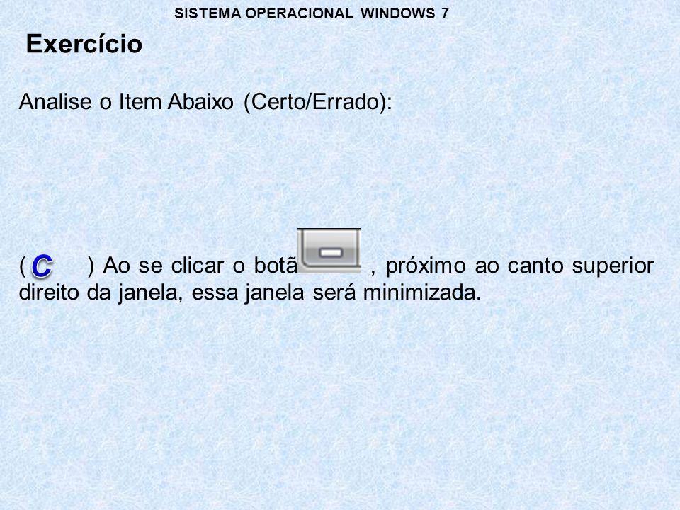 Exercício SISTEMA OPERACIONAL WINDOWS 7 Analise o Item Abaixo (Certo/Errado): () Ao se clicar o botão, próximo ao canto superior direito da janela, es
