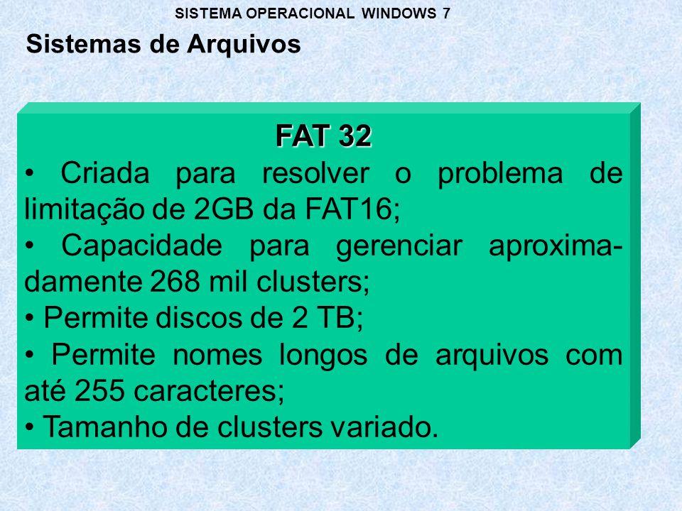 FAT 32 Criada para resolver o problema de limitação de 2GB da FAT16; Capacidade para gerenciar aproxima- damente 268 mil clusters; Permite discos de 2 TB; Permite nomes longos de arquivos com até 255 caracteres; Tamanho de clusters variado.