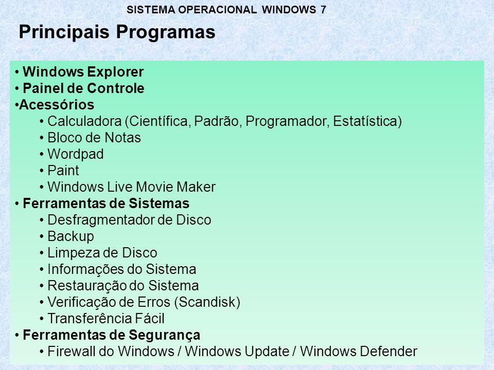 Principais Programas Windows Explorer Painel de Controle Acessórios Calculadora (Científica, Padrão, Programador, Estatística) Bloco de Notas Wordpad Paint Windows Live Movie Maker Ferramentas de Sistemas Desfragmentador de Disco Backup Limpeza de Disco Informações do Sistema Restauração do Sistema Verificação de Erros (Scandisk) Transferência Fácil Ferramentas de Segurança Firewall do Windows / Windows Update / Windows Defender SISTEMA OPERACIONAL WINDOWS 7
