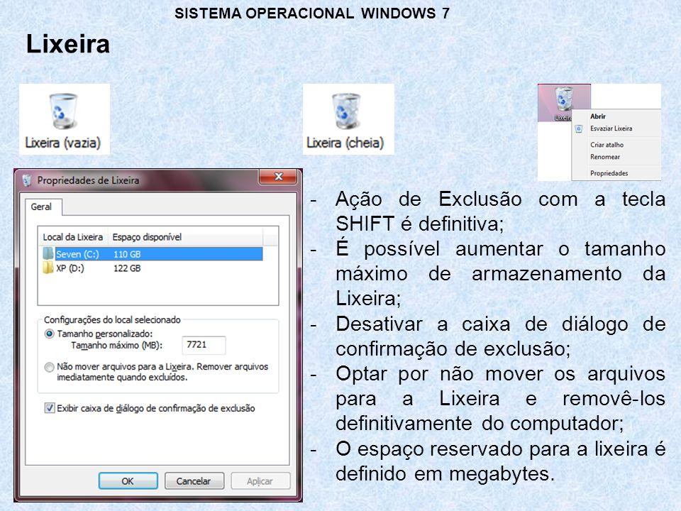 Lixeira SISTEMA OPERACIONAL WINDOWS 7 -Ação de Exclusão com a tecla SHIFT é definitiva; -É possível aumentar o tamanho máximo de armazenamento da Lixeira; -Desativar a caixa de diálogo de confirmação de exclusão; -Optar por não mover os arquivos para a Lixeira e removê-los definitivamente do computador; -O espaço reservado para a lixeira é definido em megabytes.