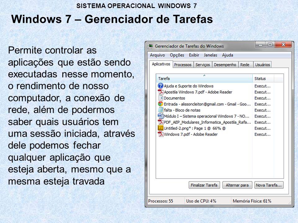 Windows 7 – Gerenciador de Tarefas SISTEMA OPERACIONAL WINDOWS 7 Permite controlar as aplicações que estão sendo executadas nesse momento, o rendimento de nosso computador, a conexão de rede, além de podermos saber quais usuários tem uma sessão iniciada, através dele podemos fechar qualquer aplicação que esteja aberta, mesmo que a mesma esteja travada