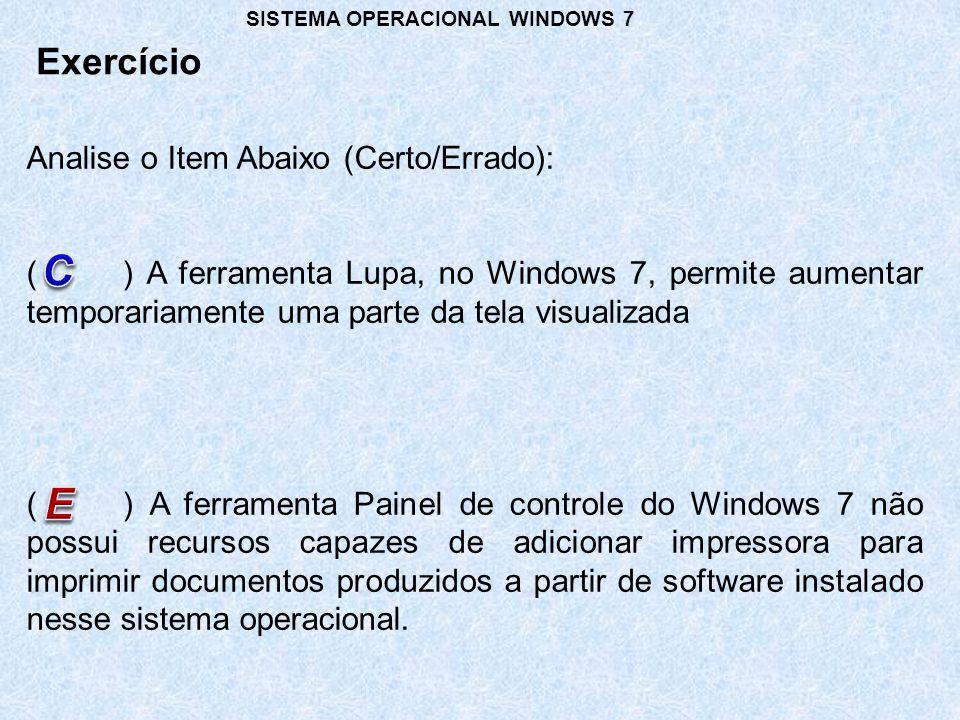 Exercício SISTEMA OPERACIONAL WINDOWS 7 Analise o Item Abaixo (Certo/Errado): () A ferramenta Lupa, no Windows 7, permite aumentar temporariamente uma parte da tela visualizada () A ferramenta Painel de controle do Windows 7 não possui recursos capazes de adicionar impressora para imprimir documentos produzidos a partir de software instalado nesse sistema operacional.