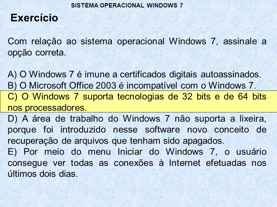 Com relação ao sistema operacional Windows 7, assinale a opção correta. A) O Windows 7 é imune a certificados digitais autoassinados. B) O Microsoft O
