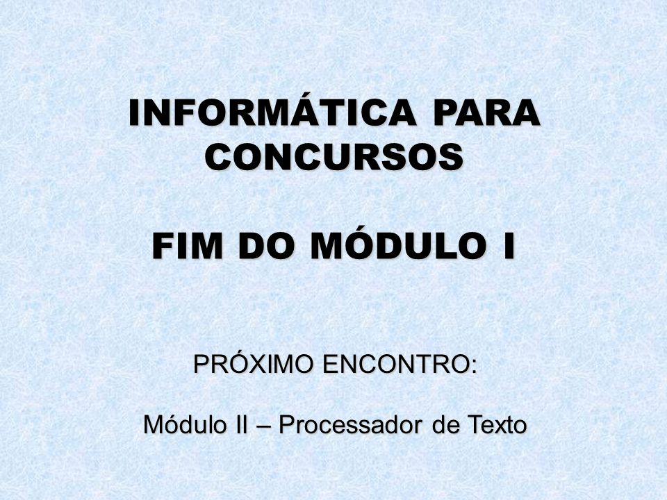INFORMÁTICA PARA CONCURSOS FIM DO MÓDULO I PRÓXIMO ENCONTRO: Módulo II – Processador de Texto