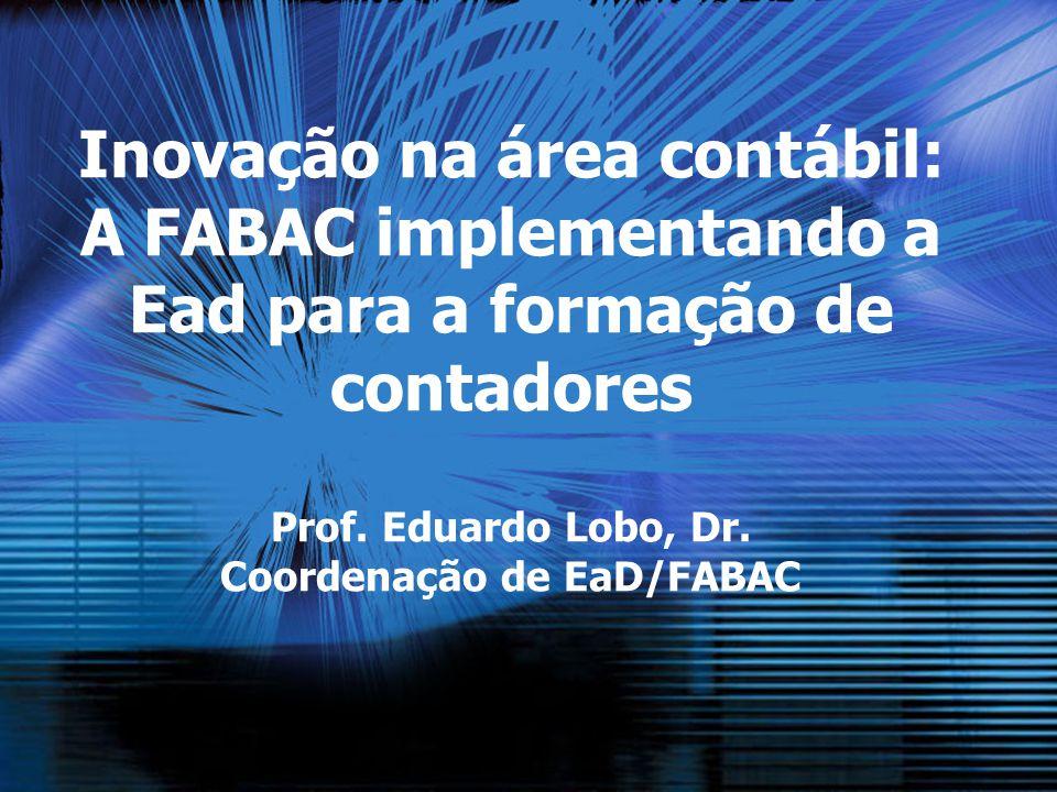 Inovação na área contábil: A FABAC implementando a Ead para a formação de contadores Prof. Eduardo Lobo, Dr. Coordenação de EaD/FABAC