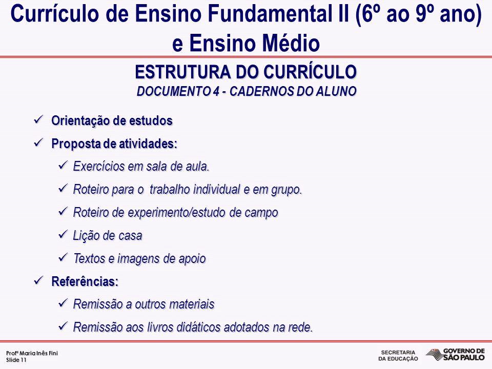 Profª Maria Inês Fini Slide 11 ESTRUTURA DO CURRÍCULO DOCUMENTO 4 - CADERNOS DO ALUNO Currículo de Ensino Fundamental II (6º ao 9º ano) e Ensino Médio