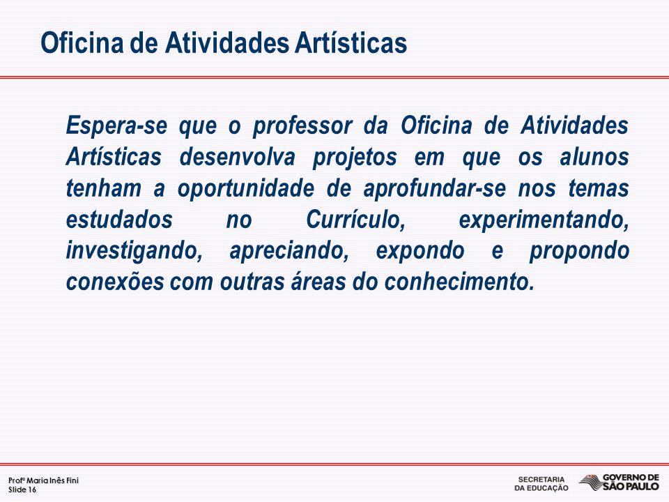Profª Maria Inês Fini Slide 16 Oficina de Atividades Artísticas Espera-se que o professor da Oficina de Atividades Artísticas desenvolva projetos em q