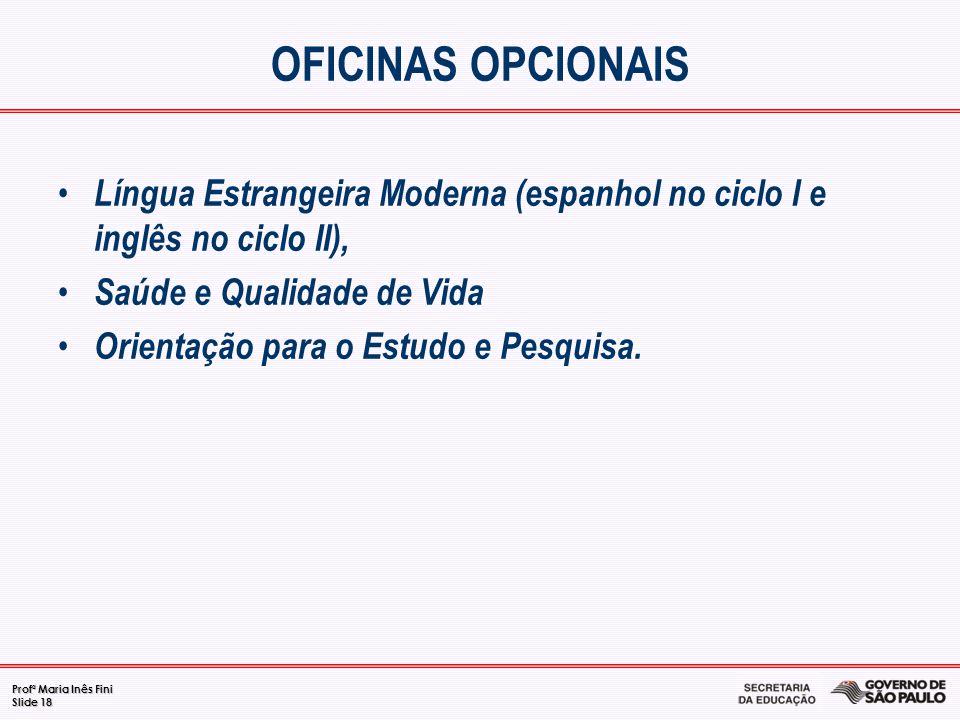 Profª Maria Inês Fini Slide 18 OFICINAS OPCIONAIS Língua Estrangeira Moderna (espanhol no ciclo I e inglês no ciclo II), Saúde e Qualidade de Vida Ori