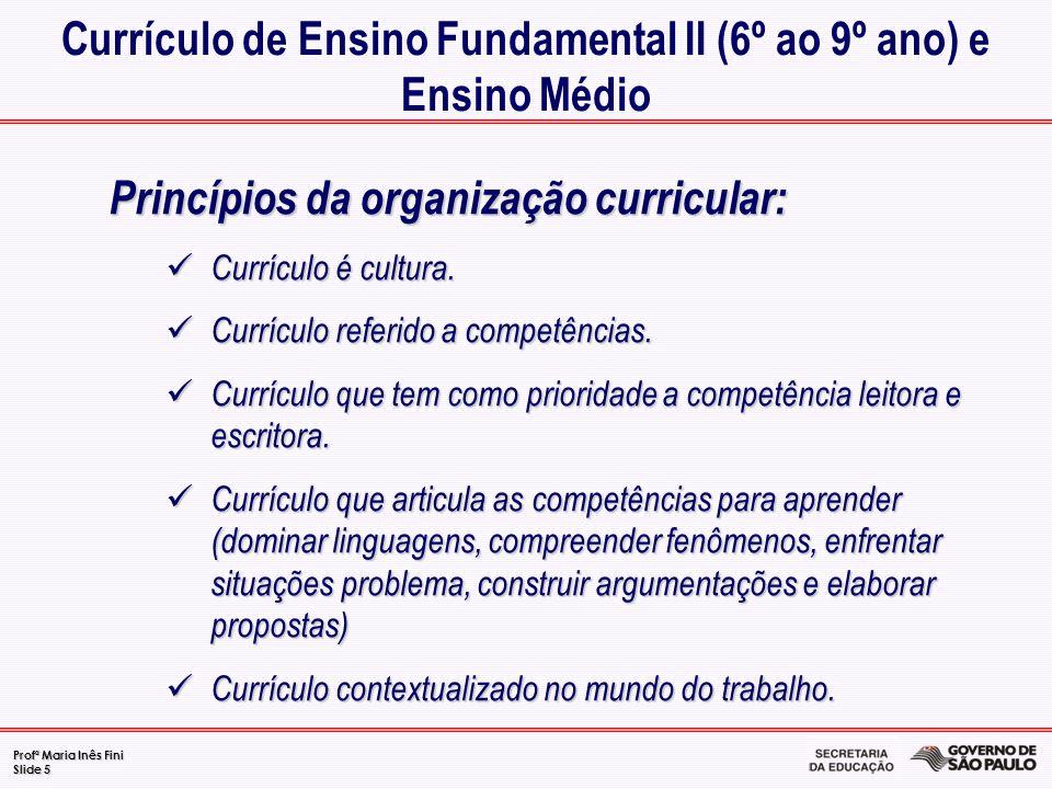 Profª Maria Inês Fini Slide 5 Princípios da organização curricular: Currículo é cultura. Currículo é cultura. Currículo referido a competências. Currí