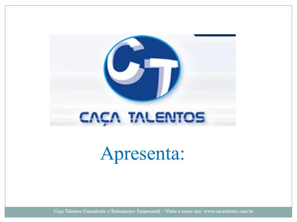 Apresenta: Caça Talentos Consultoria e Treinamento Empresarial - Visite o nosso site: www.cacatalento.com.br