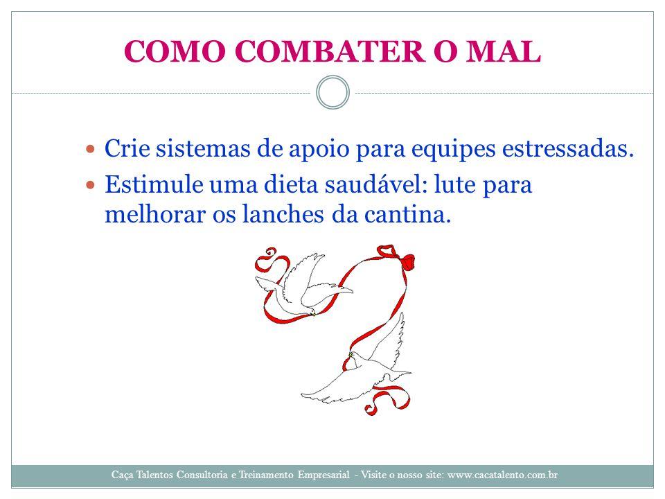 COMO COMBATER O MAL Crie sistemas de apoio para equipes estressadas. Estimule uma dieta saudável: lute para melhorar os lanches da cantina. Caça Talen