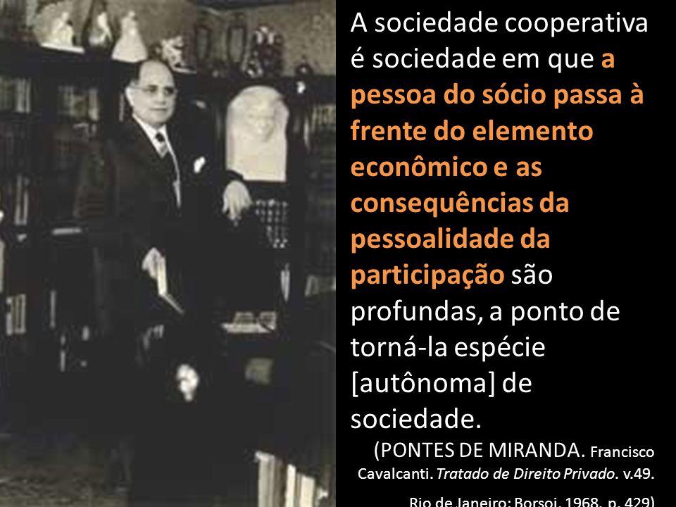 A sociedade cooperativa é sociedade em que a pessoa do sócio passa à frente do elemento econômico e as consequências da pessoalidade da participação são profundas, a ponto de torná-la espécie [autônoma] de sociedade.