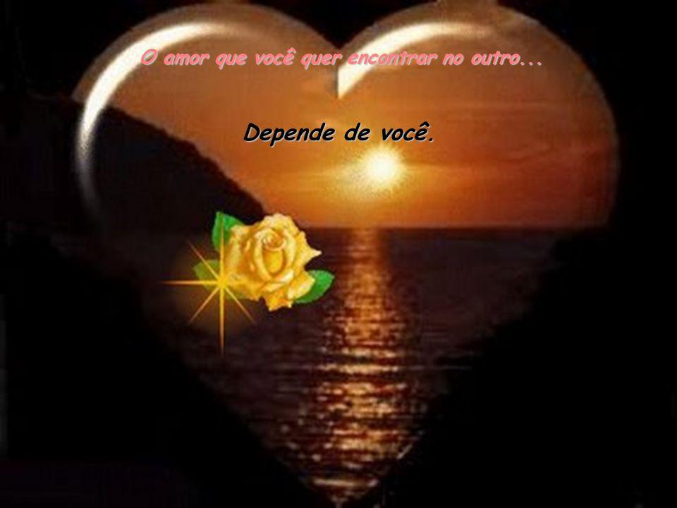 O amor que você quer encontrar no outro... Depende de você.