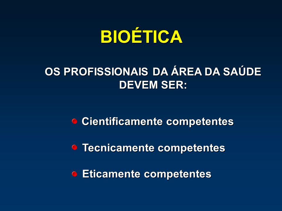 BIOÉTICA Cientificamente competentes Cientificamente competentes Tecnicamente competentes Eticamente competentes OS PROFISSIONAIS DA ÁREA DA SAÚDE DEV