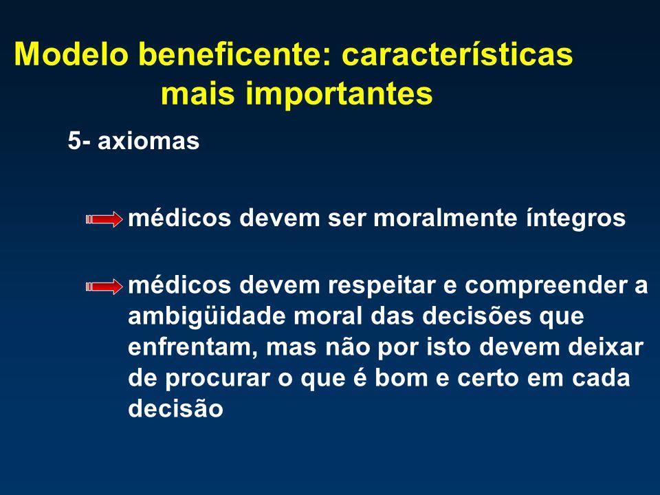 Modelo beneficente: características mais importantes 5- axiomas médicos devem ser moralmente íntegros médicos devem respeitar e compreender a ambigüid