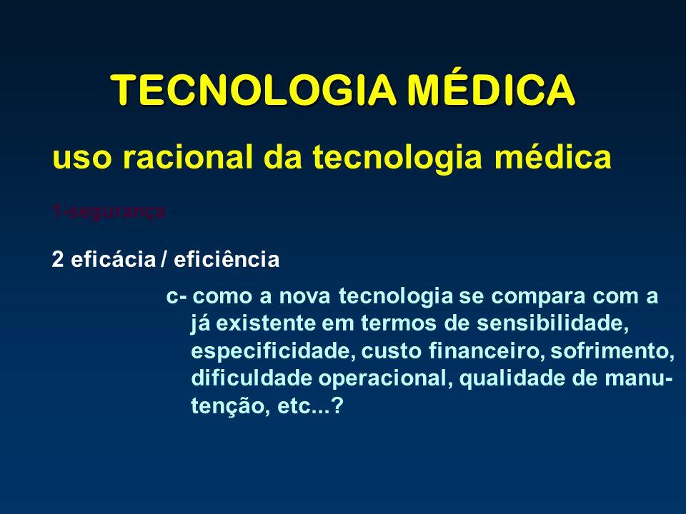 TECNOLOGIA MÉDICA uso racional da tecnologia médica 1-segurança 2 eficácia / eficiência c- como a nova tecnologia se compara com a já existente em ter