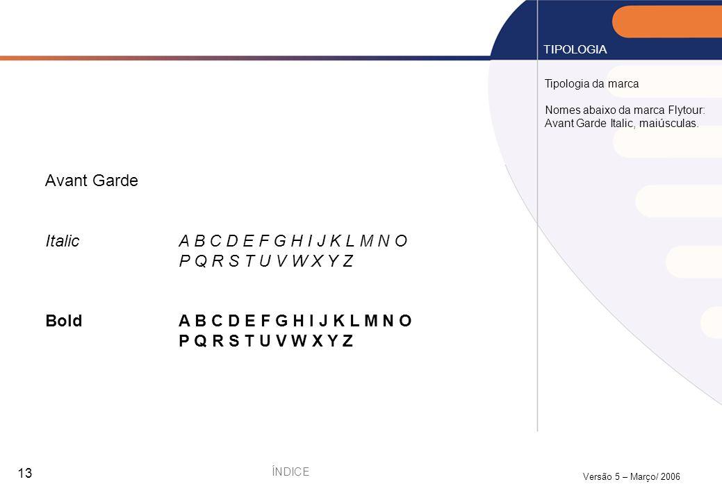 Versão 5 – Março/ 2006 13 Tipologia da marca Nomes abaixo da marca Flytour: Avant Garde Italic, maiúsculas. TIPOLOGIA Avant Garde ItalicA B C D E F G