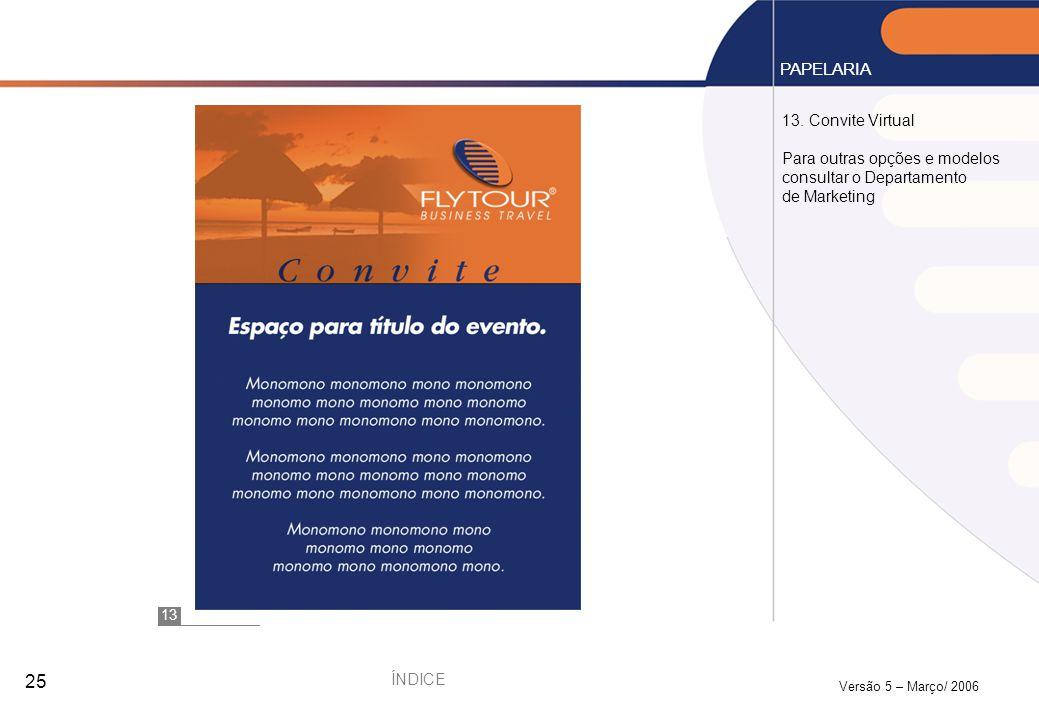 Versão 5 – Março/ 2006 25 13. Convite Virtual Para outras opções e modelos consultar o Departamento de Marketing PAPELARIA 13 ÍNDICE