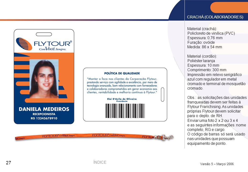 Versão 5 – Março/ 2006 27 Material (crachá): Policloreto de vinílica (PVC) Espessura: 0,76 mm Furação: ovóide Medida: 86 x 54 mm Material (cordão): Po