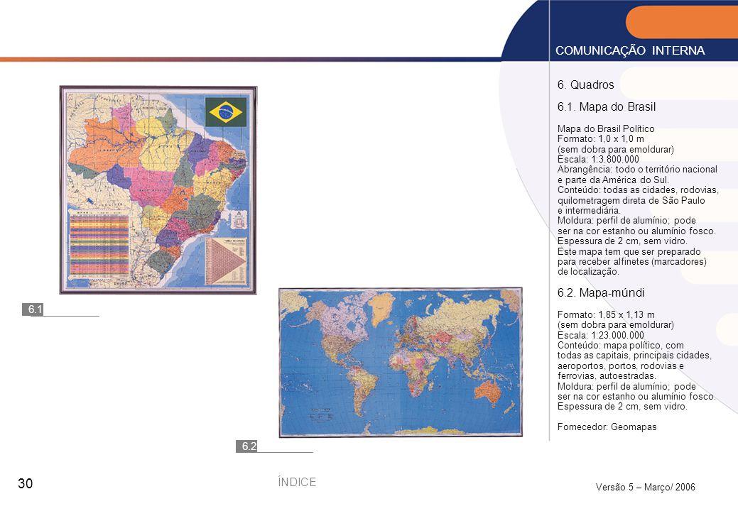 Versão 5 – Março/ 2006 30 6. Quadros 6.1. Mapa do Brasil Mapa do Brasil Político Formato: 1,0 x 1,0 m (sem dobra para emoldurar) Escala: 1:3.800.000 A