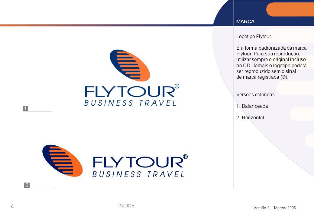 Versão 5 – Março/ 2006 4 Logotipo Flytour É a forma padronizada da marca Flytour. Para sua reprodução, utilizar sempre o original incluso no CD. Jamai
