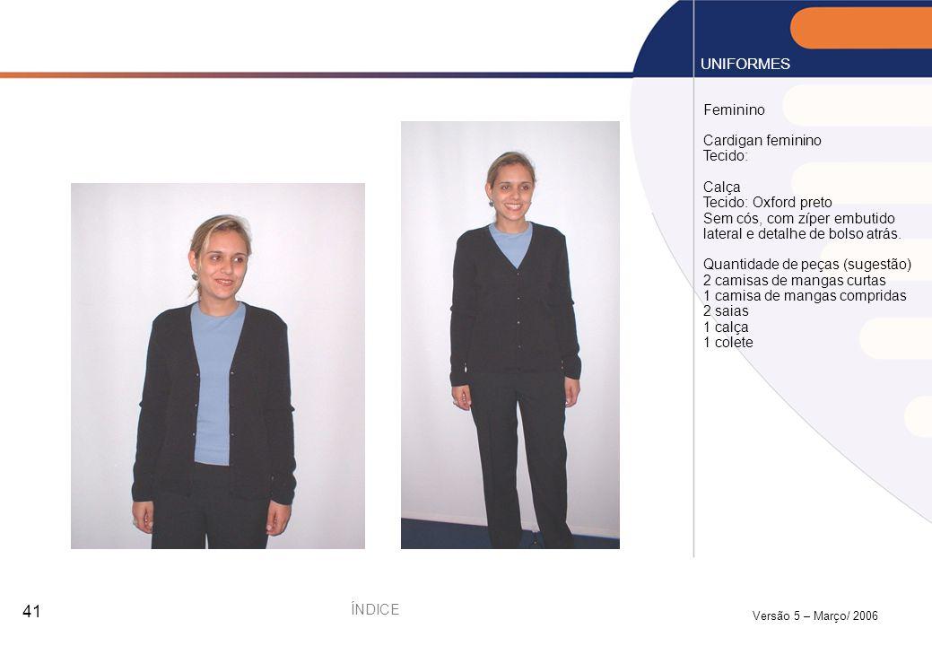 Versão 5 – Março/ 2006 41 UNIFORMES ÍNDICE Feminino Cardigan feminino Tecido: Calça Tecido: Oxford preto Sem cós, com zíper embutido lateral e detalhe