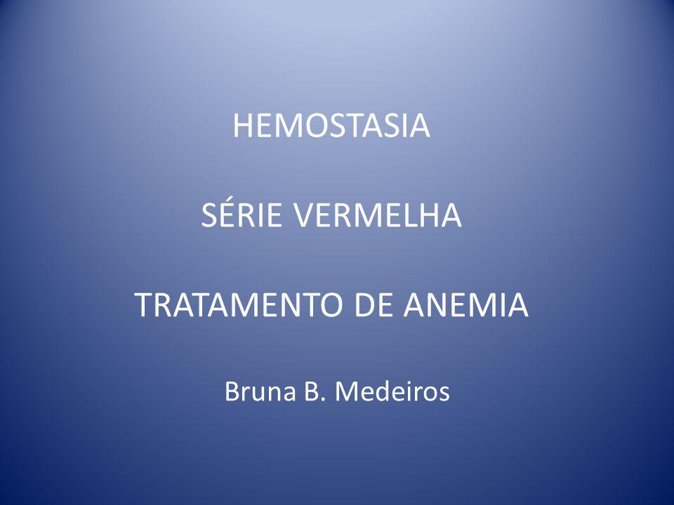 HEMOSTASIA SÉRIE VERMELHA TRATAMENTO DE ANEMIA Bruna B. Medeiros
