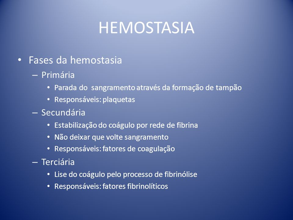 HEMOSTASIA Fases da hemostasia – Primária Parada do sangramento através da formação de tampão Responsáveis: plaquetas – Secundária Estabilização do co