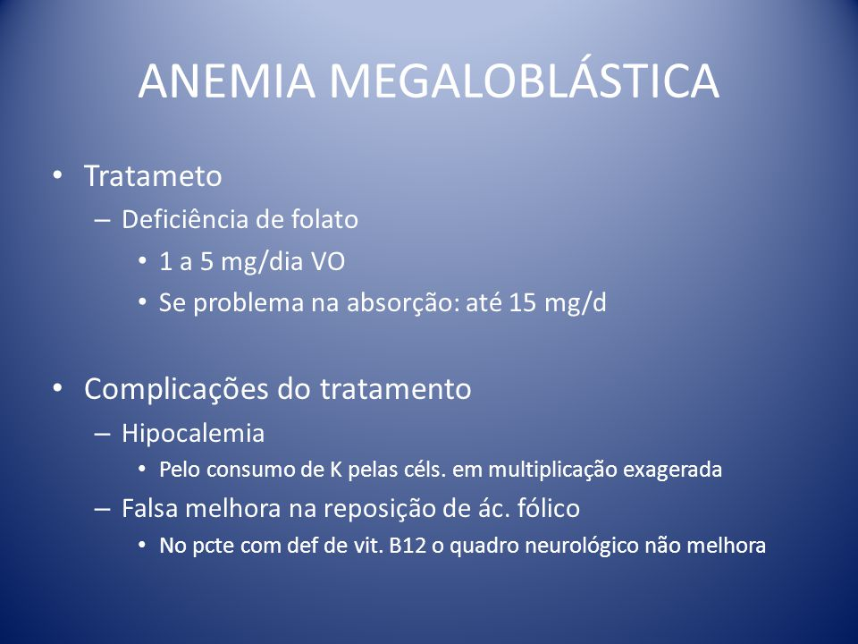 ANEMIA MEGALOBLÁSTICA Tratameto – Deficiência de folato 1 a 5 mg/dia VO Se problema na absorção: até 15 mg/d Complicações do tratamento – Hipocalemia