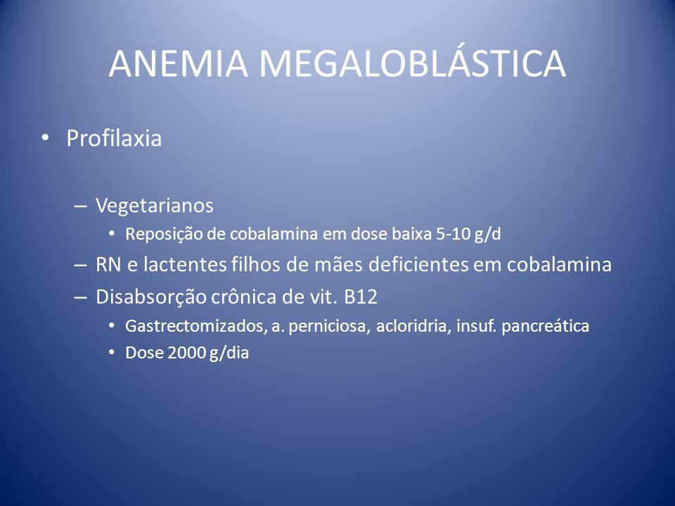 ANEMIA MEGALOBLÁSTICA Profilaxia – Vegetarianos Reposição de cobalamina em dose baixa 5-10 g/d – RN e lactentes filhos de mães deficientes em cobalami