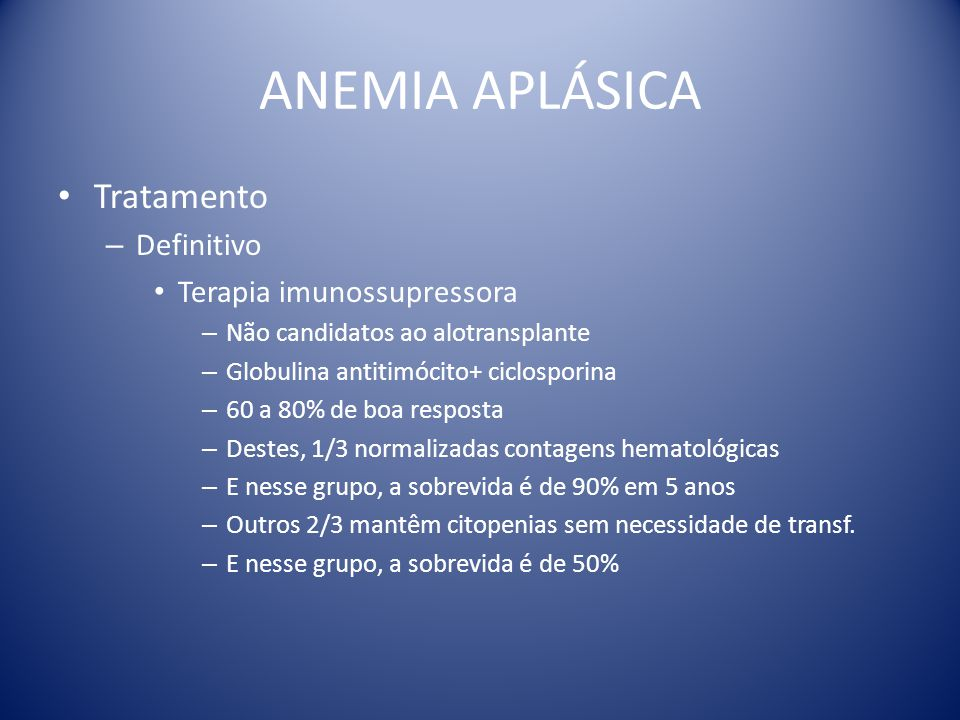 ANEMIA APLÁSICA Tratamento – Definitivo Terapia imunossupressora – Não candidatos ao alotransplante – Globulina antitimócito+ ciclosporina – 60 a 80%