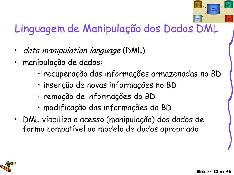 Slide nº 23 de 46. Linguagem de Manipulação dos Dados DML data-manipulation language (DML) manipulação de dados: recuperação das informações armazenad