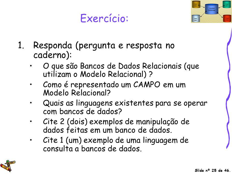 Slide nº 25 de 46. Exercício: 1.Responda (pergunta e resposta no caderno): O que são Bancos de Dados Relacionais (que utilizam o Modelo Relacional) ?